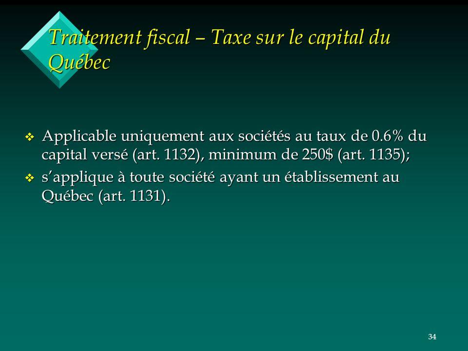 34 Traitement fiscal – Taxe sur le capital du Québec v Applicable uniquement aux sociétés au taux de 0.6% du capital versé (art. 1132), minimum de 250