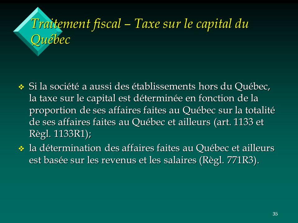 35 Traitement fiscal – Taxe sur le capital du Québec v Si la société a aussi des établissements hors du Québec, la taxe sur le capital est déterminée en fonction de la proportion de ses affaires faites au Québec sur la totalité de ses affaires faites au Québec et ailleurs (art.