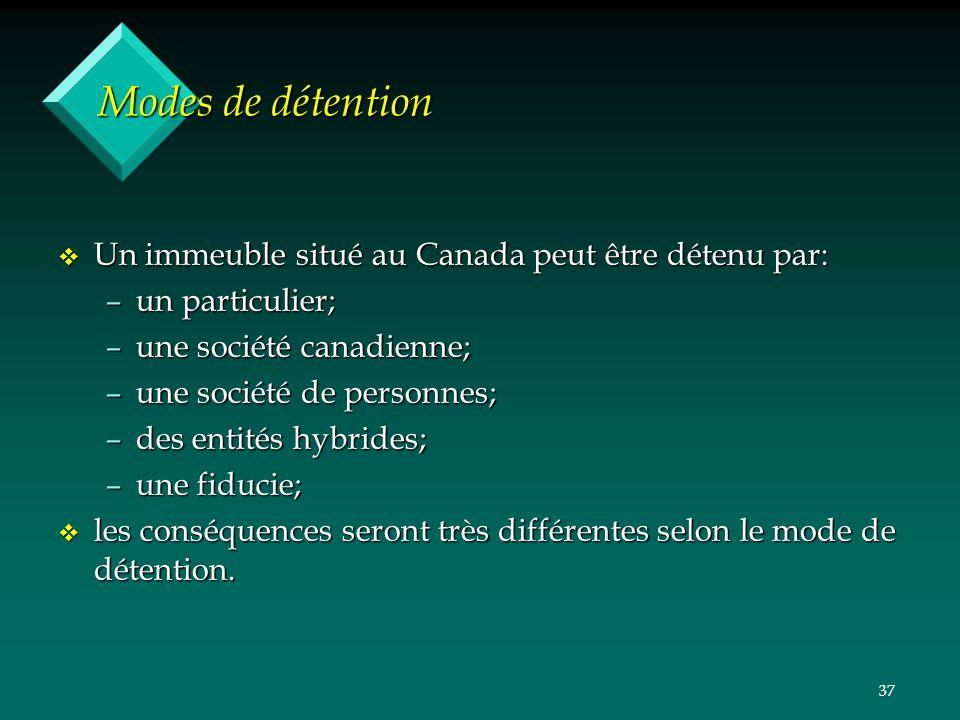 37 Modes de détention v Un immeuble situé au Canada peut être détenu par: –un particulier; –une société canadienne; –une société de personnes; –des entités hybrides; –une fiducie; v les conséquences seront très différentes selon le mode de détention.