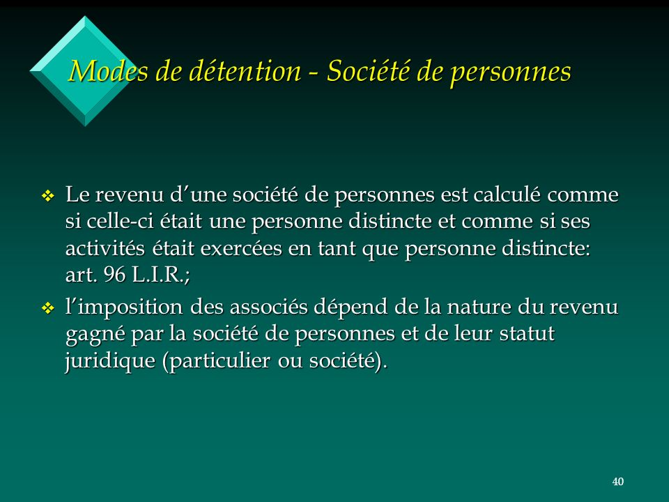 40 Modes de détention - Société de personnes v Le revenu dune société de personnes est calculé comme si celle-ci était une personne distincte et comme si ses activités était exercées en tant que personne distincte: art.