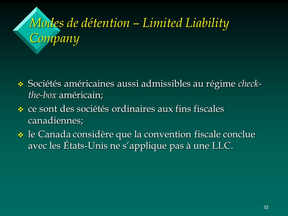 52 Modes de détention – Limited Liability Company v Sociétés américaines aussi admissibles au régime check- the-box américain; v ce sont des sociétés ordinaires aux fins fiscales canadiennes; v le Canada considère que la convention fiscale conclue avec les États-Unis ne sapplique pas à une LLC.
