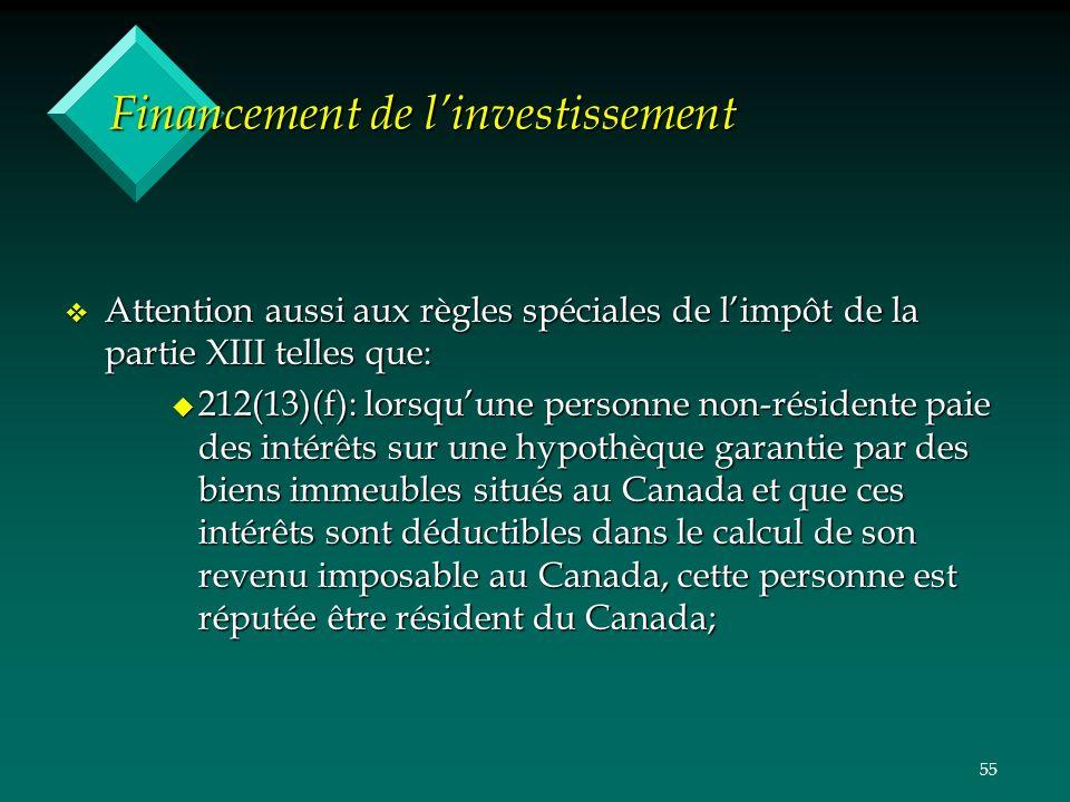 55 Financement de linvestissement v Attention aussi aux règles spéciales de limpôt de la partie XIII telles que: u 212(13)(f): lorsquune personne non-résidente paie des intérêts sur une hypothèque garantie par des biens immeubles situés au Canada et que ces intérêts sont déductibles dans le calcul de son revenu imposable au Canada, cette personne est réputée être résident du Canada;