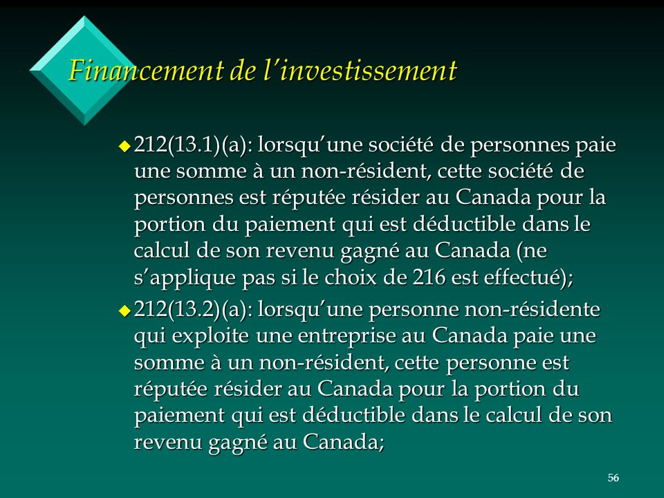 56 Financement de linvestissement u 212(13.1)(a): lorsquune société de personnes paie une somme à un non-résident, cette société de personnes est réputée résider au Canada pour la portion du paiement qui est déductible dans le calcul de son revenu gagné au Canada (ne sapplique pas si le choix de 216 est effectué); u 212(13.2)(a): lorsquune personne non-résidente qui exploite une entreprise au Canada paie une somme à un non-résident, cette personne est réputée résider au Canada pour la portion du paiement qui est déductible dans le calcul de son revenu gagné au Canada;