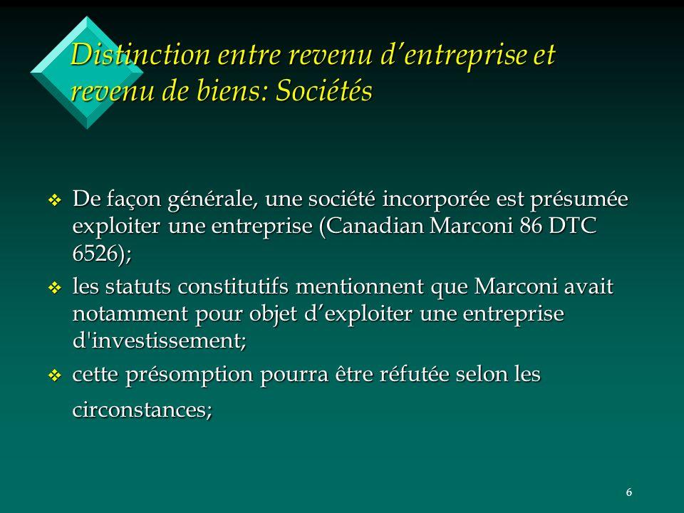 6 Distinction entre revenu dentreprise et revenu de biens: Sociétés v De façon générale, une société incorporée est présumée exploiter une entreprise