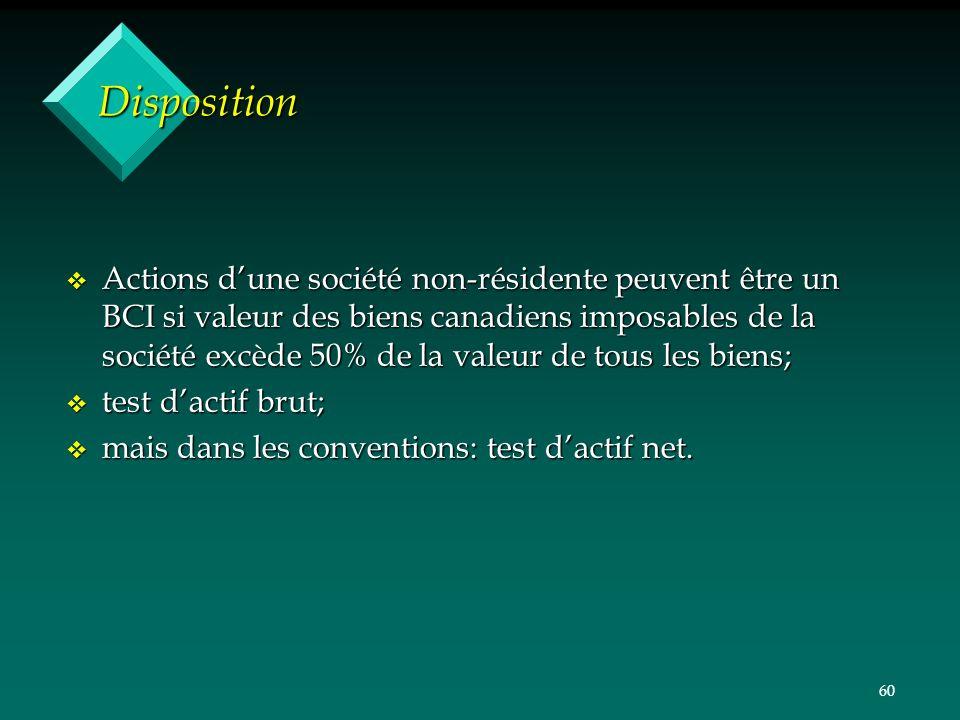 60 Disposition v Actions dune société non-résidente peuvent être un BCI si valeur des biens canadiens imposables de la société excède 50% de la valeur de tous les biens; v test dactif brut; v mais dans les conventions: test dactif net.