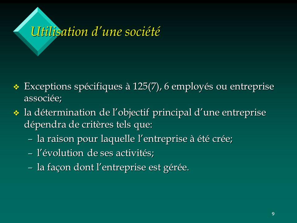 9 Utilisation dune société v Exceptions spécifiques à 125(7), 6 employés ou entreprise associée; v la détermination de lobjectif principal dune entrep