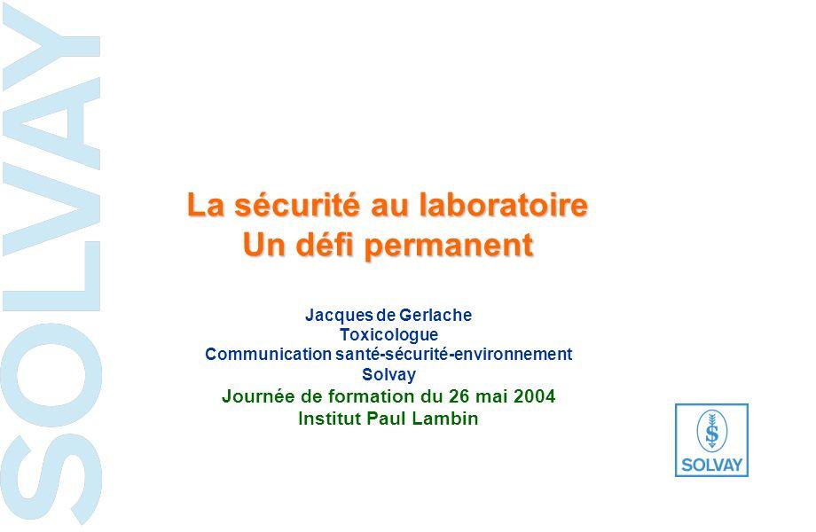 La sécurité au laboratoire Un défi permanent Jacques de Gerlache Toxicologue Communication santé-sécurité-environnement Solvay Journée de formation du 26 mai 2004 Institut Paul Lambin