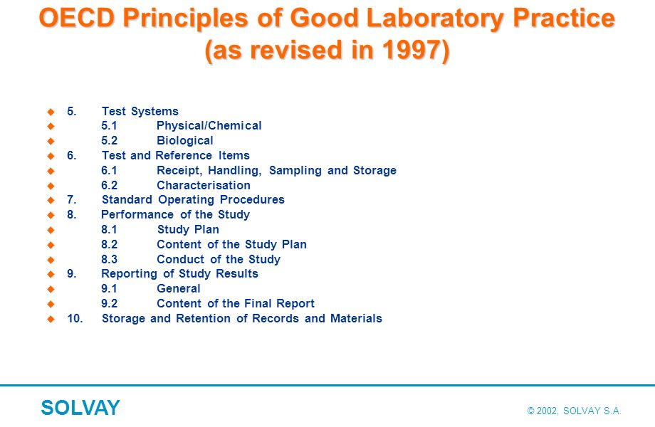 © 2002, SOLVAY S.A. SOLVAY OECD Principles of Good Laboratory Practice (as revised in 1997) 5.Test Systems 5.1Physical/Chemical 5.2Biological 6.Test a