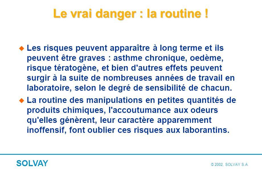 © 2002, SOLVAY S.A.SOLVAY Le vrai danger : la routine .