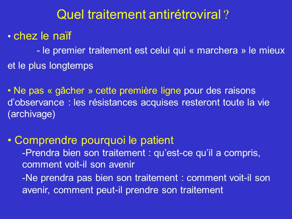 Quel traitement antirétroviral ? chez le naïf - le premier traitement est celui qui « marchera » le mieux et le plus longtemps Ne pas « gâcher » cette