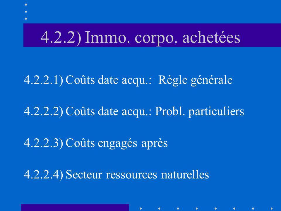 4.2.2) Immo. corpo. achetées 4.2.2.1) Coûts date acqu.: Règle générale 4.2.2.2) Coûts date acqu.: Probl. particuliers 4.2.2.3) Coûts engagés après 4.2