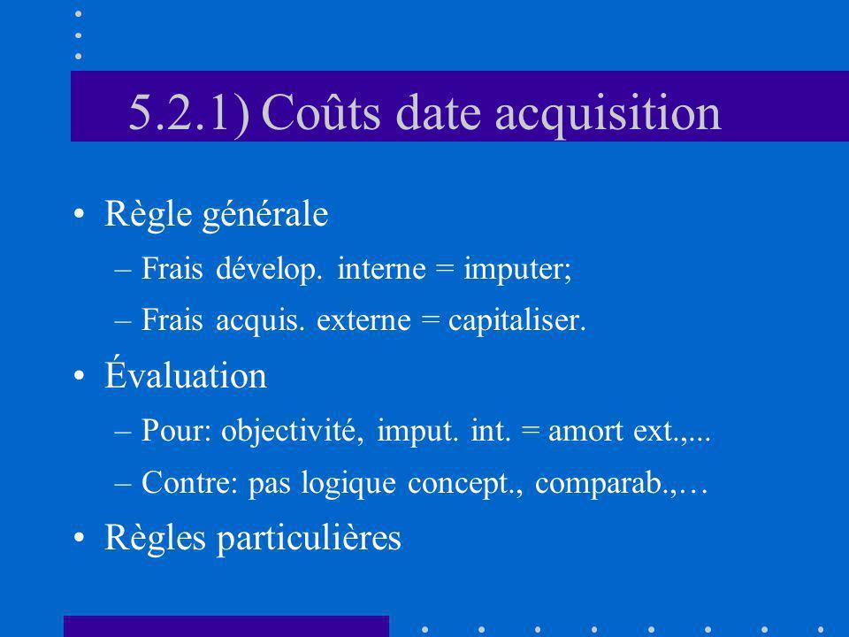 5.2.1) Coûts date acquisition Règle générale –Frais dévelop. interne = imputer; –Frais acquis. externe = capitaliser. Évaluation –Pour: objectivité, i