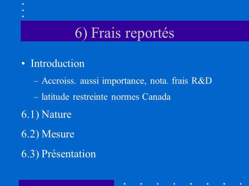 6) Frais reportés Introduction –Accroiss. aussi importance, nota. frais R&D –latitude restreinte normes Canada 6.1) Nature 6.2) Mesure 6.3) Présentati