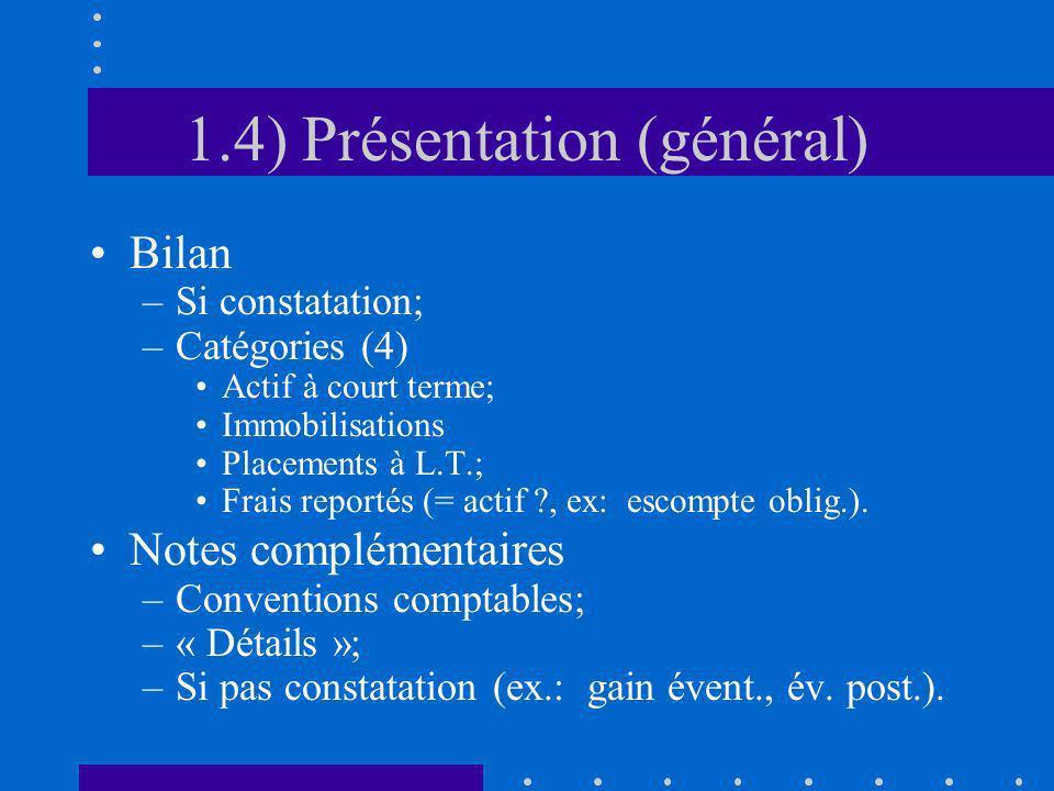 1.4) Présentation (général) Bilan –Si constatation; –Catégories (4) Actif à court terme; Immobilisations Placements à L.T.; Frais reportés (= actif ?,