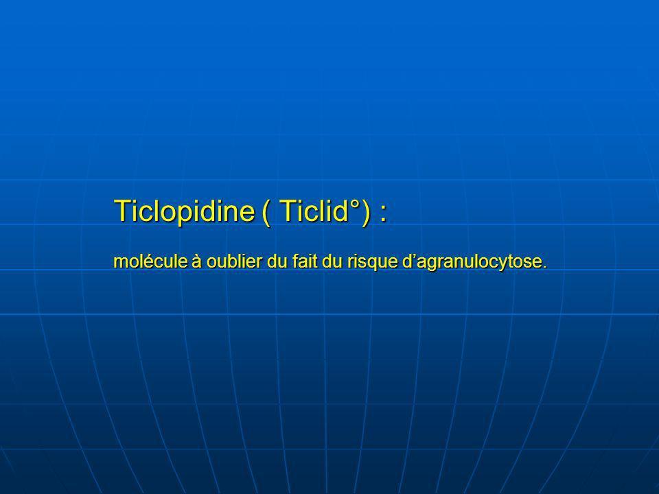 Ticlopidine ( Ticlid°) : molécule à oublier du fait du risque dagranulocytose.