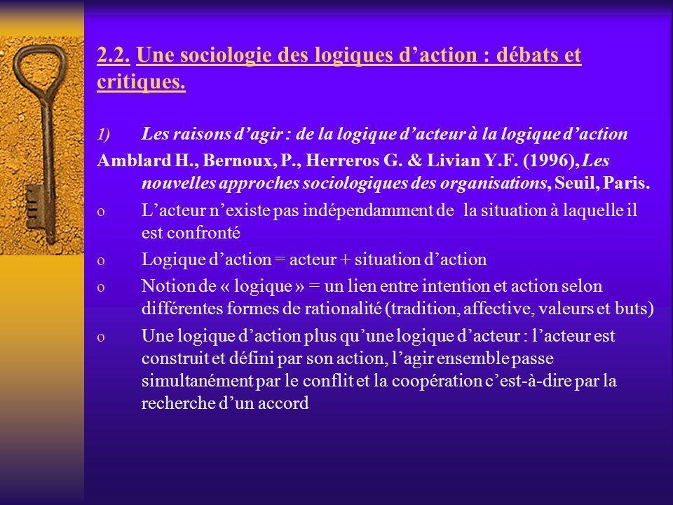 2.2. Une sociologie des logiques daction : débats et critiques. 1) Les raisons dagir : de la logique dacteur à la logique daction Amblard H., Bernoux,
