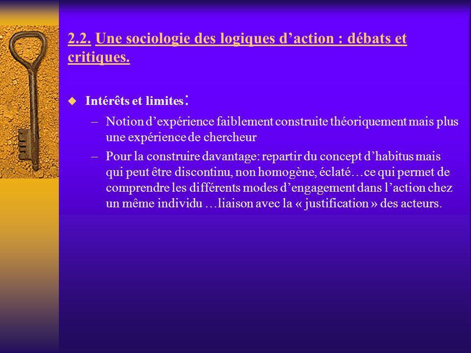 2.2. Une sociologie des logiques daction : débats et critiques. Intérêts et limites : –Notion dexpérience faiblement construite théoriquement mais plu