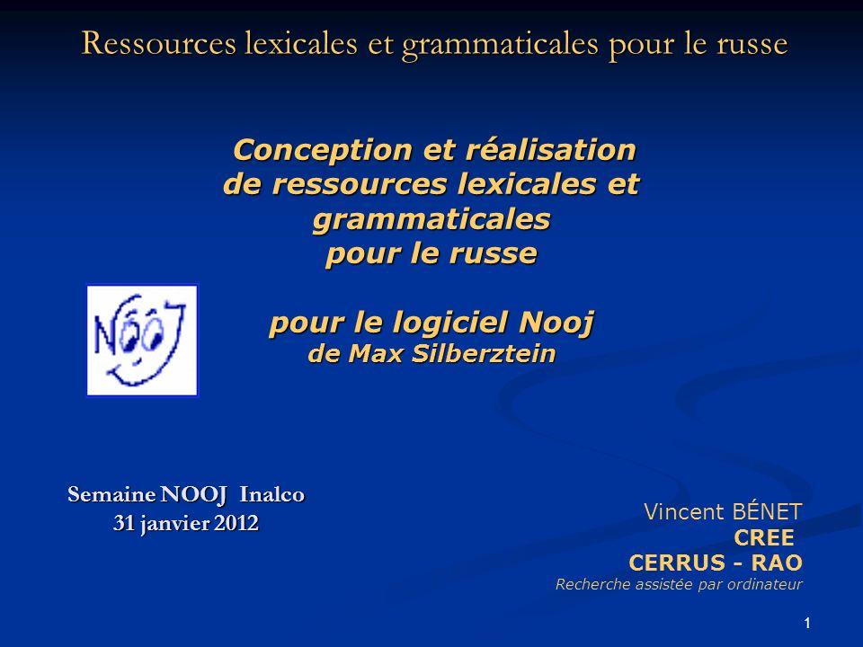 1 Ressources lexicales et grammaticales pour le russe Semaine NOOJ Inalco 31 janvier 2012 Vincent BÉNET CREE CERRUS - RAO Recherche assistée par ordin