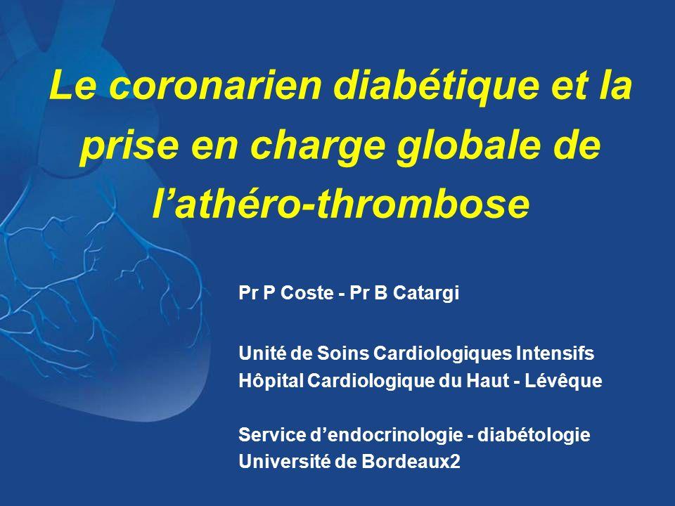 Le coronarien diabétique et la prise en charge globale de lathéro-thrombose Pr P Coste - Pr B Catargi Unité de Soins Cardiologiques Intensifs Hôpital