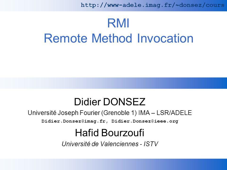 RMI Remote Method Invocation Didier DONSEZ Université Joseph Fourier (Grenoble 1) IMA – LSR/ADELE Didier.Donsez@imag.fr, Didier.Donsez@ieee.org Hafid Bourzoufi Université de Valenciennes - ISTV http://www-adele.imag.fr/~donsez/cours