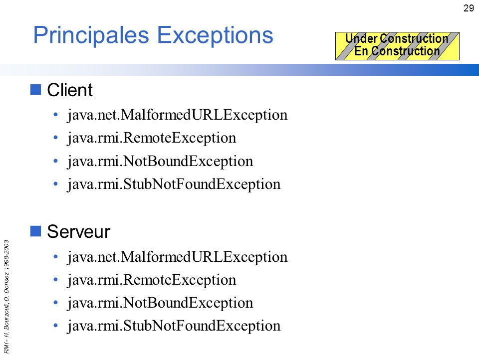 RMI - H. Bourzoufi, D. Donsez, 1998-2003 29 Principales Exceptions nClient java.net.MalformedURLException java.rmi.RemoteException java.rmi.NotBoundEx