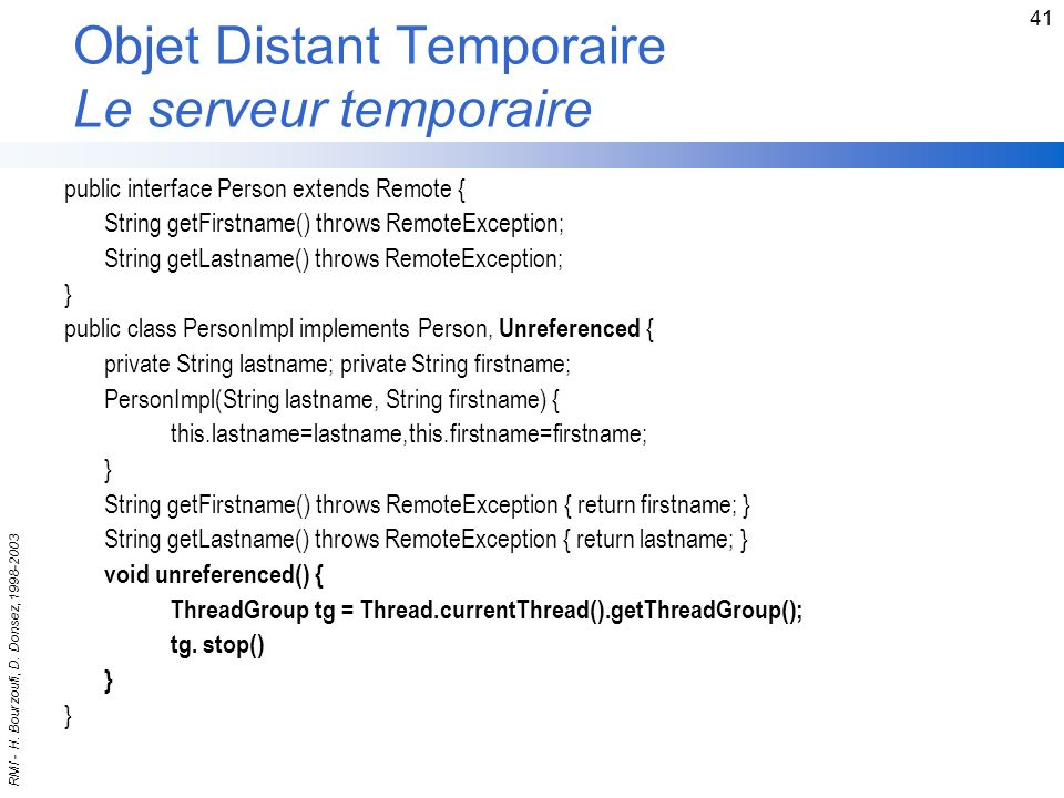 RMI - H. Bourzoufi, D. Donsez, 1998-2003 41 Objet Distant Temporaire Le serveur temporaire public interface Person extends Remote { String getFirstnam