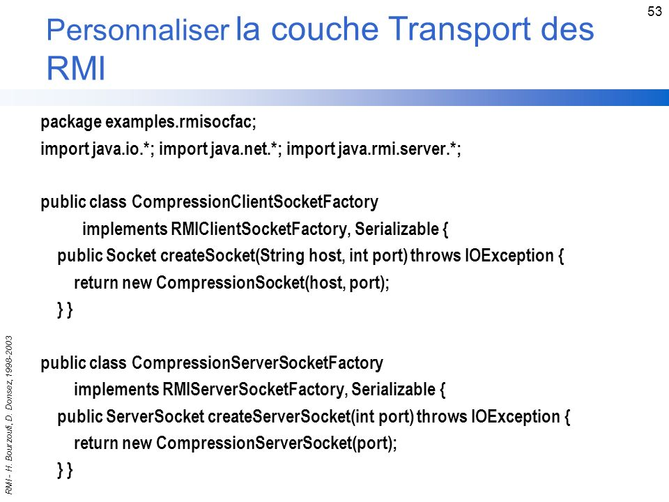RMI - H. Bourzoufi, D. Donsez, 1998-2003 53 Personnaliser la couche Transport des RMI package examples.rmisocfac; import java.io.*; import java.net.*;