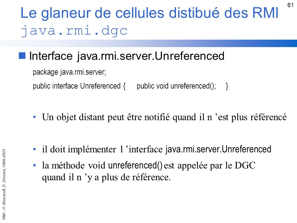 RMI - H. Bourzoufi, D. Donsez, 1998-2003 61 Le glaneur de cellules distibué des RMI java.rmi.dgc nInterface java.rmi.server.Unreferenced package java.