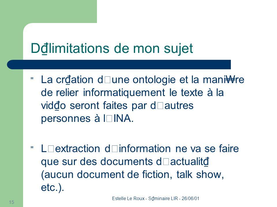 Estelle Le Roux - S minaire LIR - 26/06/01 15 D limitations de mon sujet La cr ation d'une ontologie et la mani re de relier informatiquement le texte à la vid o seront faites par d'autres personnes à l'INA.