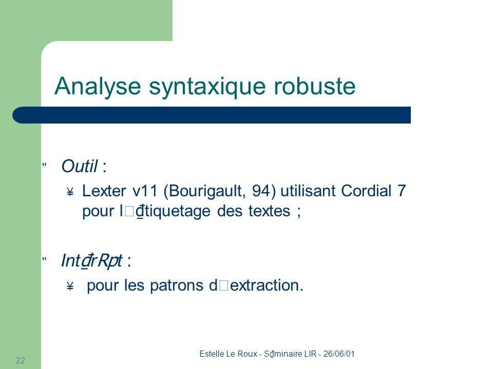 Estelle Le Roux - S minaire LIR - 26/06/01 22 Analyse syntaxique robuste Outil : Lexter v11 (Bourigault, 94) utilisant Cordial 7 pour l' tiquetage des textes ; Int r t : pour les patrons d'extraction.