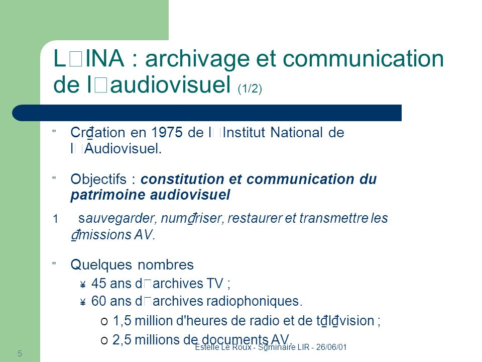 Estelle Le Roux - S minaire LIR - 26/06/01 5 L'INA : archivage et communication de l'audiovisuel (1/2) Cr ation en 1975 de l'Institut National de l'Audiovisuel.