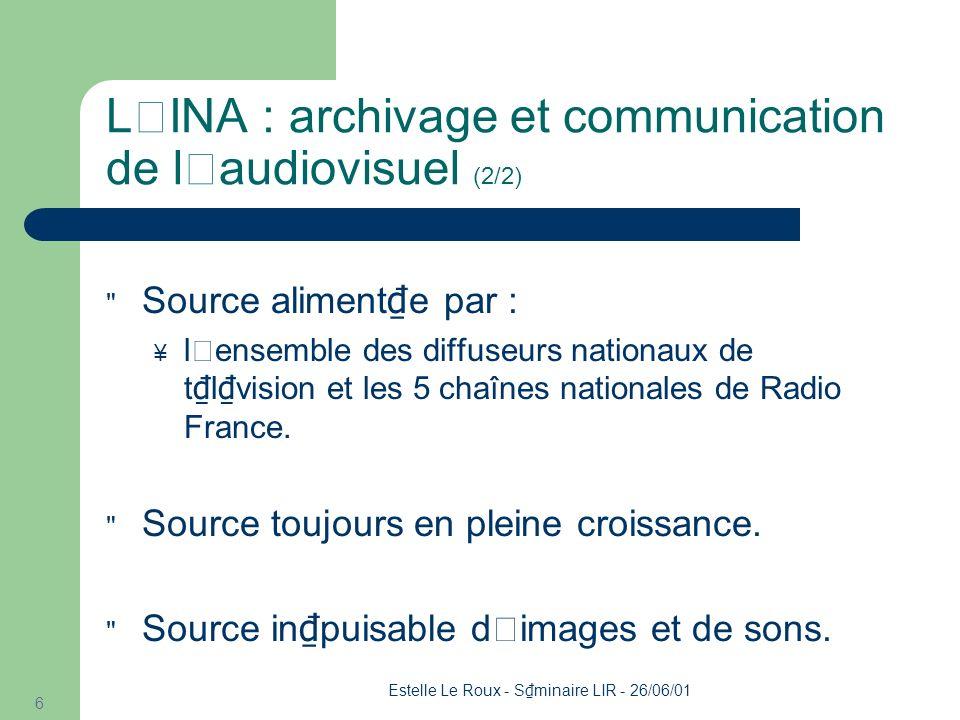 Estelle Le Roux - S minaire LIR - 26/06/01 6 L'INA : archivage et communication de l'audiovisuel (2/2) Source aliment e par : l'ensemble des diffuseurs nationaux de t l vision et les 5 chaînes nationales de Radio France.