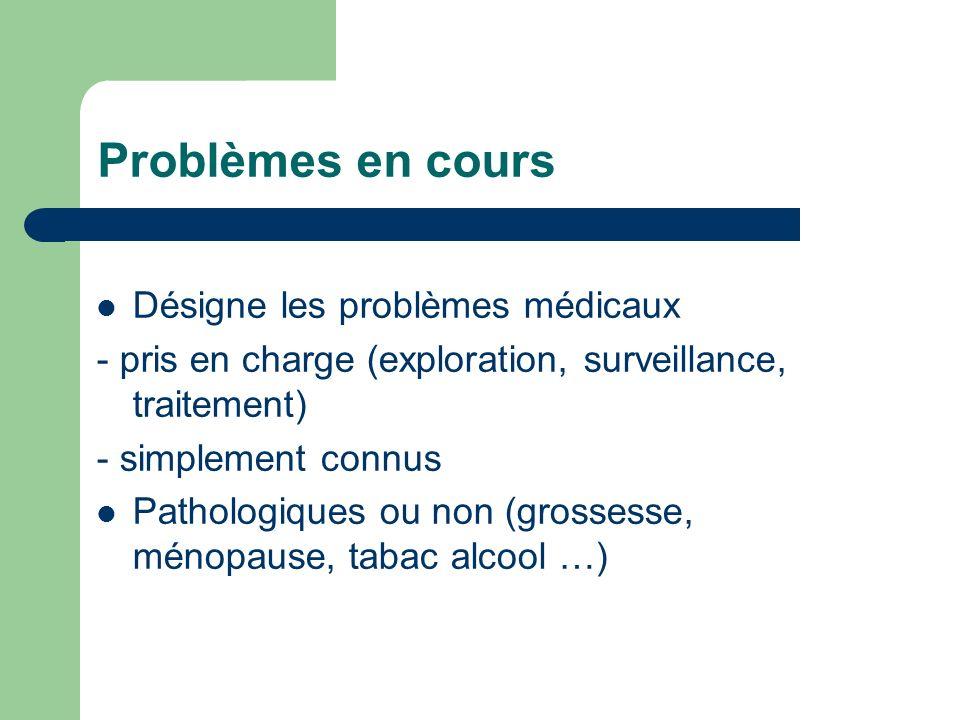 Problèmes en cours Désigne les problèmes médicaux - pris en charge (exploration, surveillance, traitement) - simplement connus Pathologiques ou non (grossesse, ménopause, tabac alcool …)