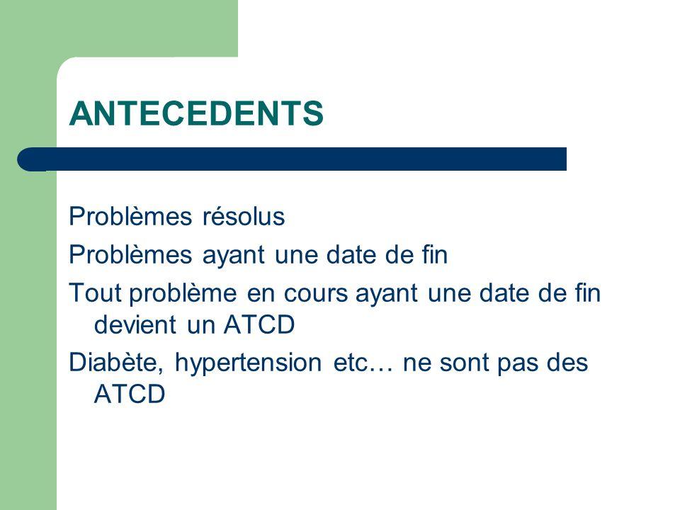 ANTECEDENTS Problèmes résolus Problèmes ayant une date de fin Tout problème en cours ayant une date de fin devient un ATCD Diabète, hypertension etc… ne sont pas des ATCD