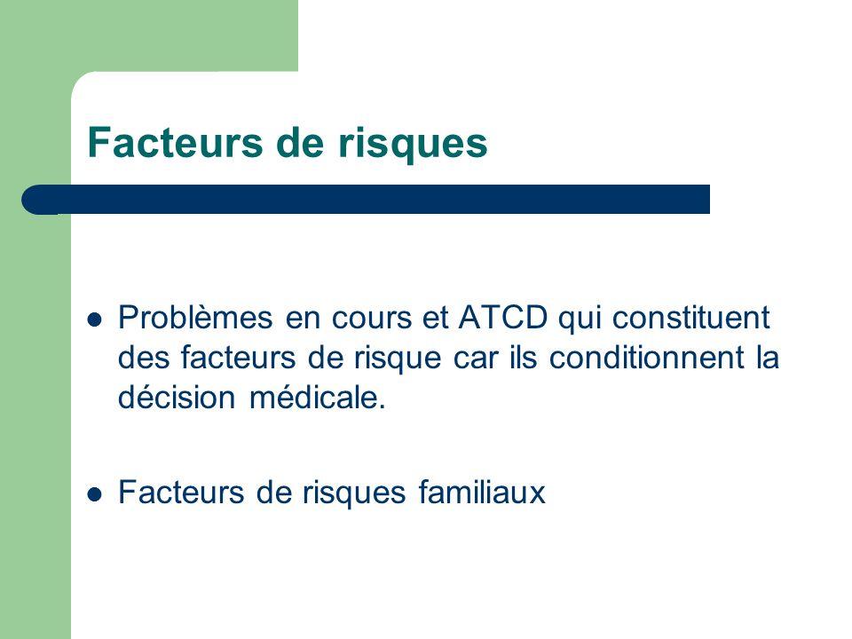 Facteurs de risques Problèmes en cours et ATCD qui constituent des facteurs de risque car ils conditionnent la décision médicale.