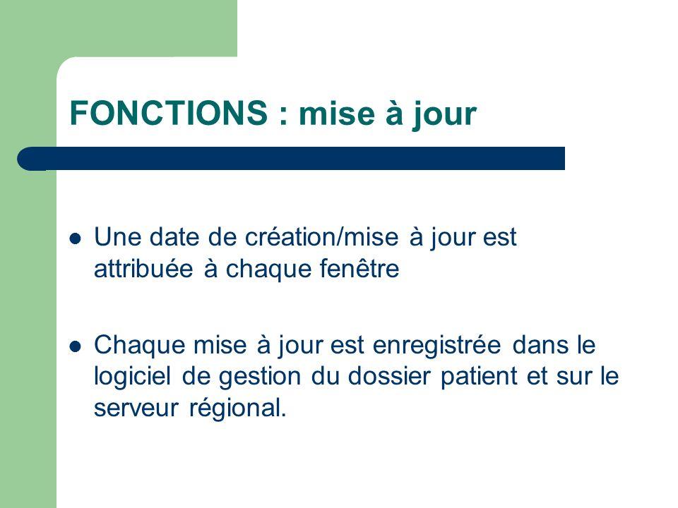 FONCTIONS : mise à jour Une date de création/mise à jour est attribuée à chaque fenêtre Chaque mise à jour est enregistrée dans le logiciel de gestion du dossier patient et sur le serveur régional.