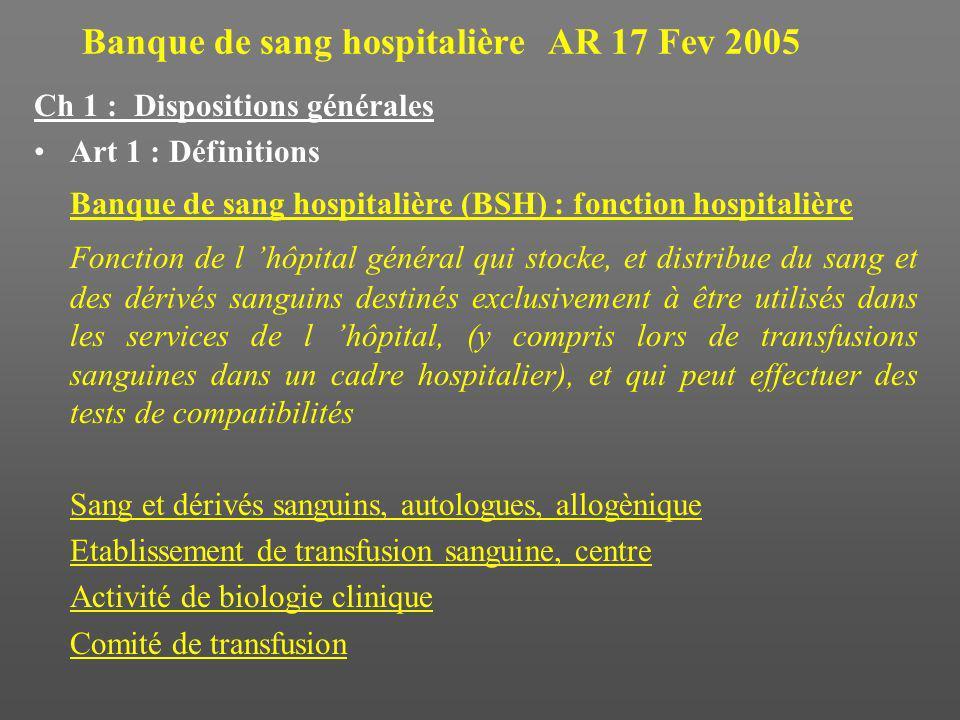 Banque de sang hospitalière AR 17 Fev 2005 Ch 1 : Dispositions générales Art 1 : Définitions Banque de sang hospitalière (BSH) : fonction hospitalière Fonction de l hôpital général qui stocke, et distribue du sang et des dérivés sanguins destinés exclusivement à être utilisés dans les services de l hôpital, (y compris lors de transfusions sanguines dans un cadre hospitalier), et qui peut effectuer des tests de compatibilités Sang et dérivés sanguins, autologues, allogènique Etablissement de transfusion sanguine, centre Activité de biologie clinique Comité de transfusion