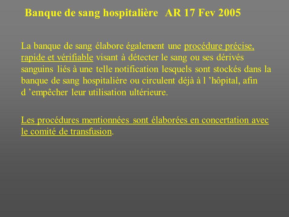 Banque de sang hospitalière AR 17 Fev 2005 La banque de sang élabore également une procédure précise, rapide et vérifiable visant à détecter le sang ou ses dérivés sanguins liés à une telle notification lesquels sont stockés dans la banque de sang hospitalière ou circulent déjà à l hôpital, afin d empêcher leur utilisation ultérieure.