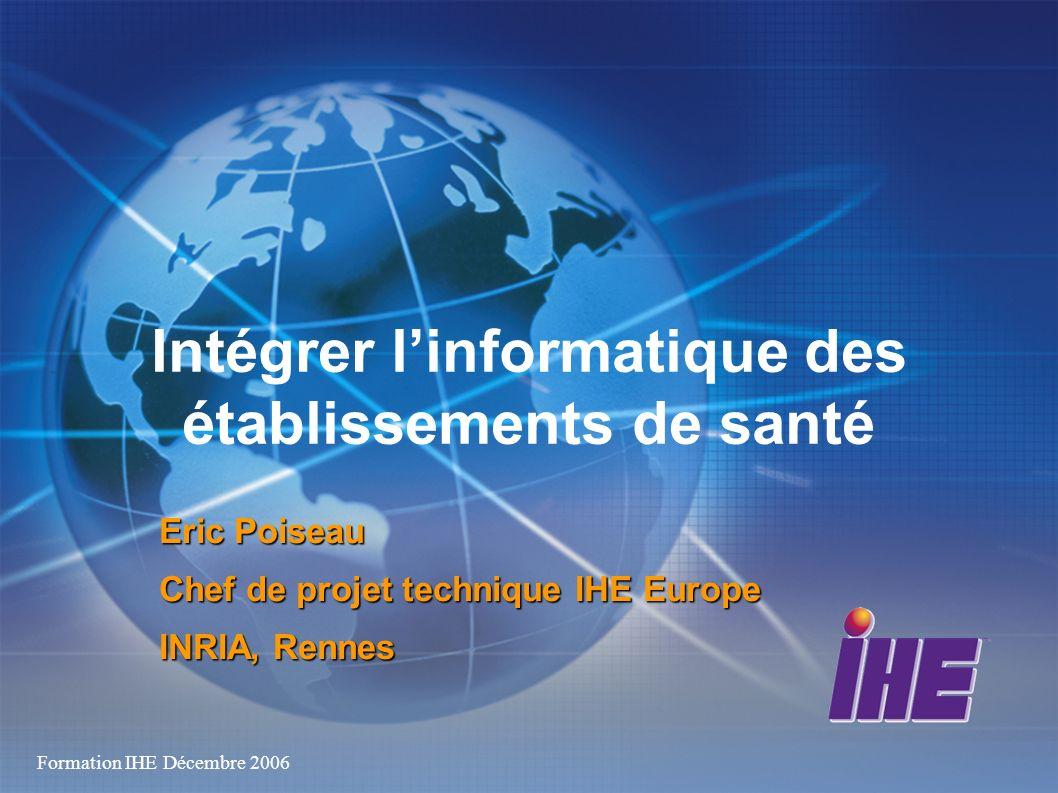 Formation IHE Décembre 2006 Intégrer linformatique des établissements de santé Eric Poiseau Chef de projet technique IHE Europe INRIA, Rennes