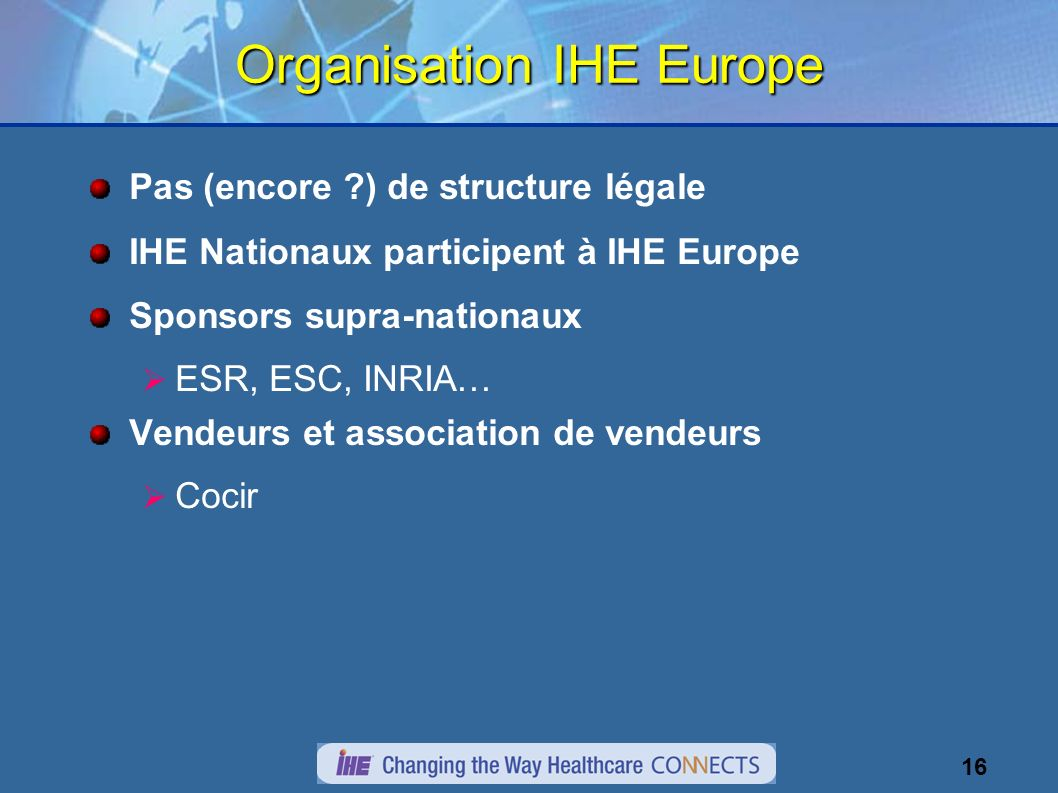 16 Organisation IHE Europe Pas (encore ?) de structure légale IHE Nationaux participent à IHE Europe Sponsors supra-nationaux ESR, ESC, INRIA… Vendeurs et association de vendeurs Cocir
