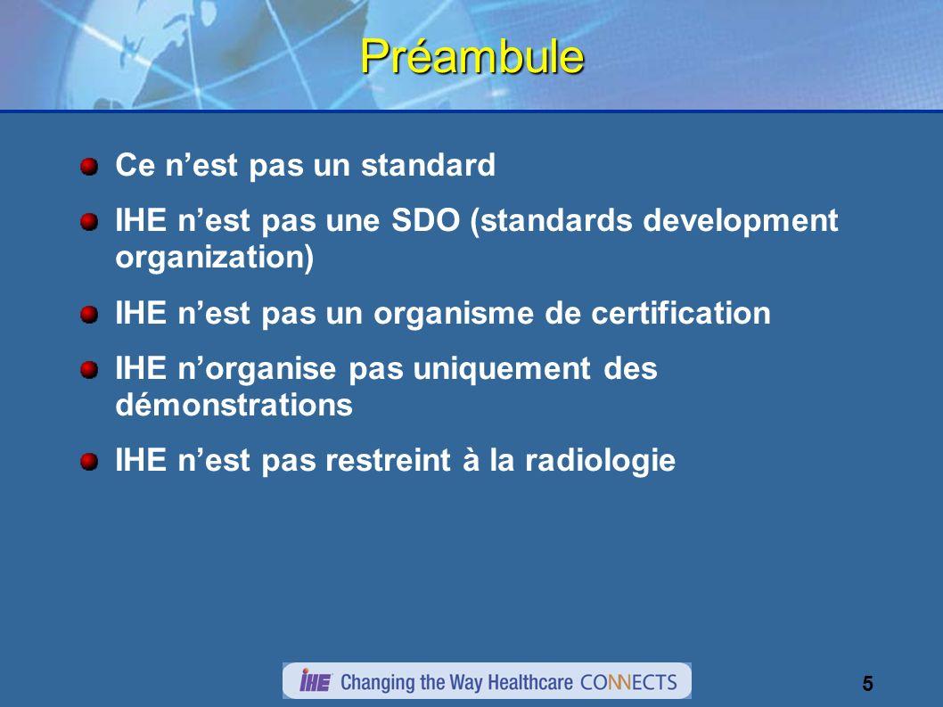 5Préambule Ce nest pas un standard IHE nest pas une SDO (standards development organization) IHE nest pas un organisme de certification IHE norganise pas uniquement des démonstrations IHE nest pas restreint à la radiologie