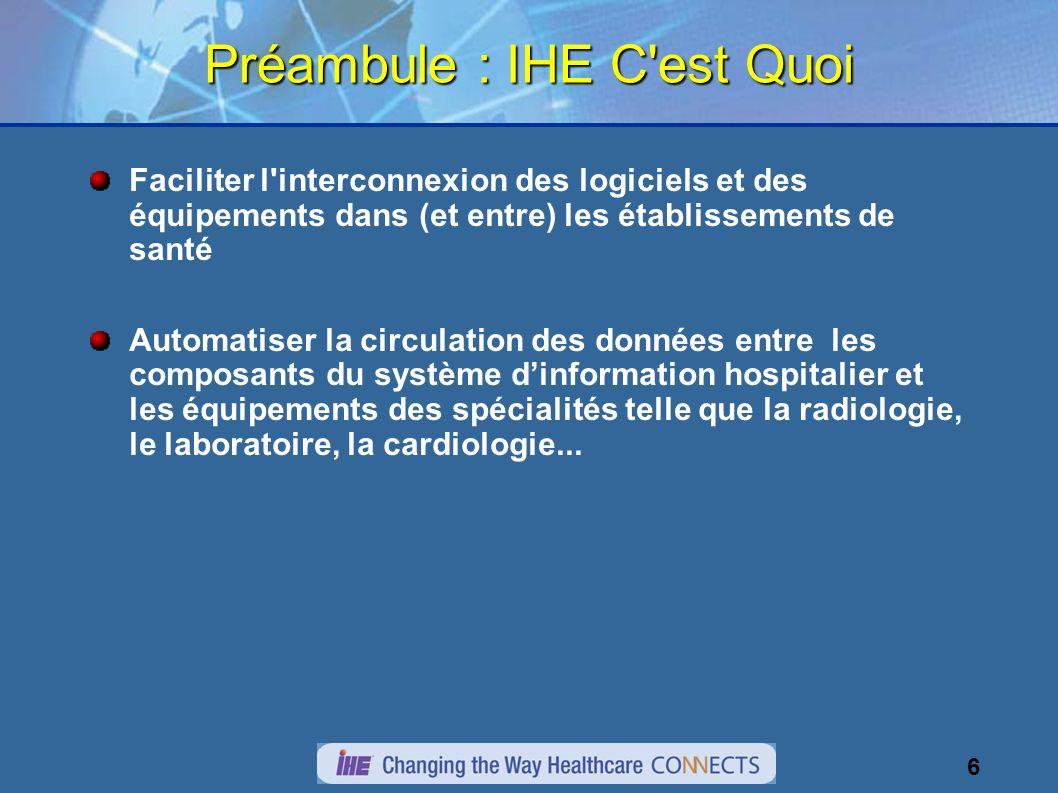 6 Préambule : IHE C'est Quoi Faciliter l'interconnexion des logiciels et des équipements dans (et entre) les établissements de santé Automatiser la ci