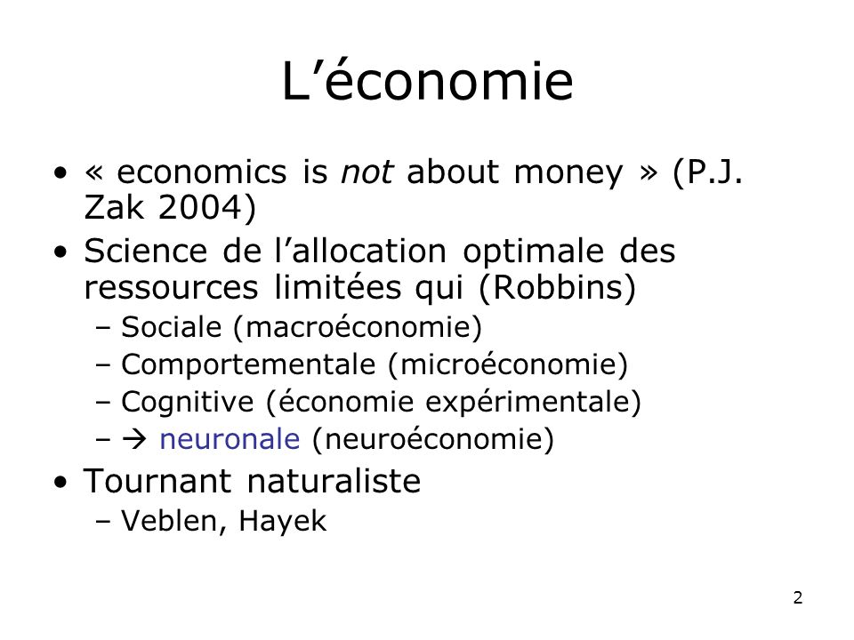 2 Léconomie « economics is not about money » (P.J. Zak 2004) Science de lallocation optimale des ressources limitées qui (Robbins) –Sociale (macroécon