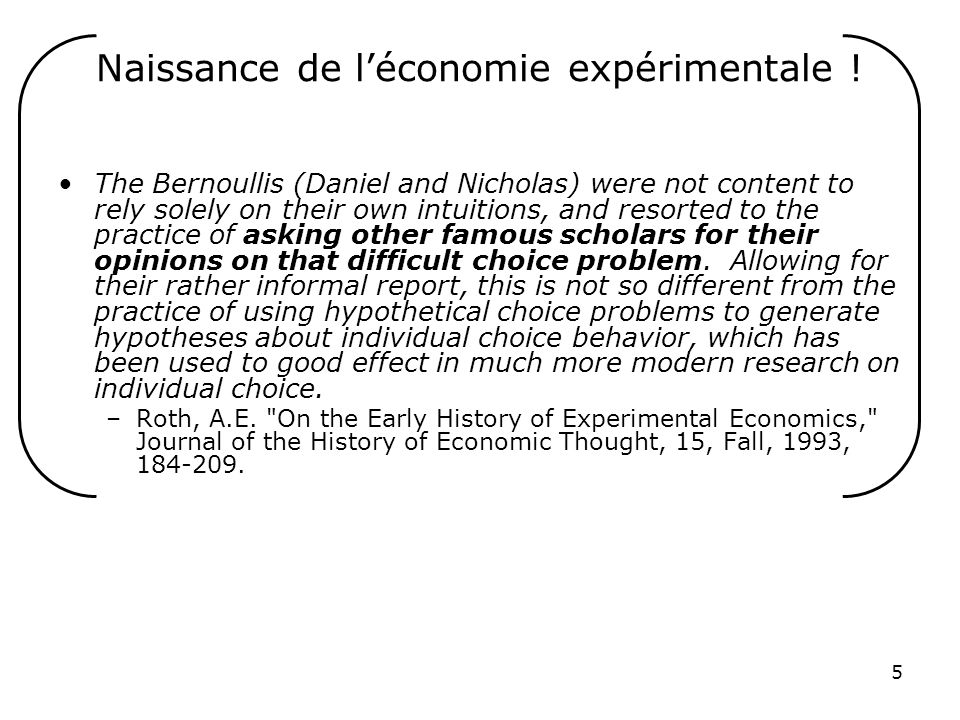 5 Naissance de léconomie expérimentale ! The Bernoullis (Daniel and Nicholas) were not content to rely solely on their own intuitions, and resorted to
