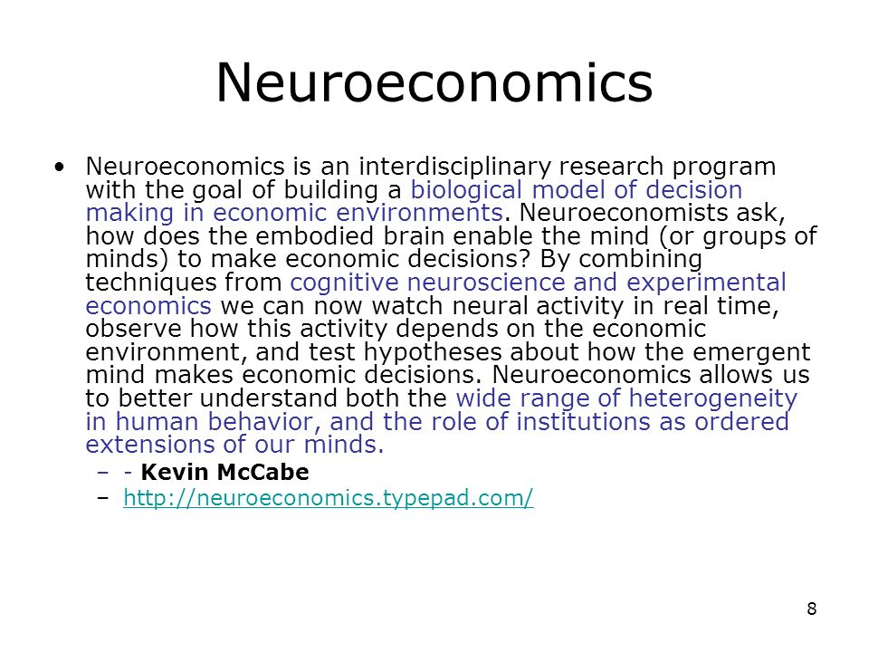 8 Neuroeconomics Neuroeconomics is an interdisciplinary research program with the goal of building a biological model of decision making in economic e