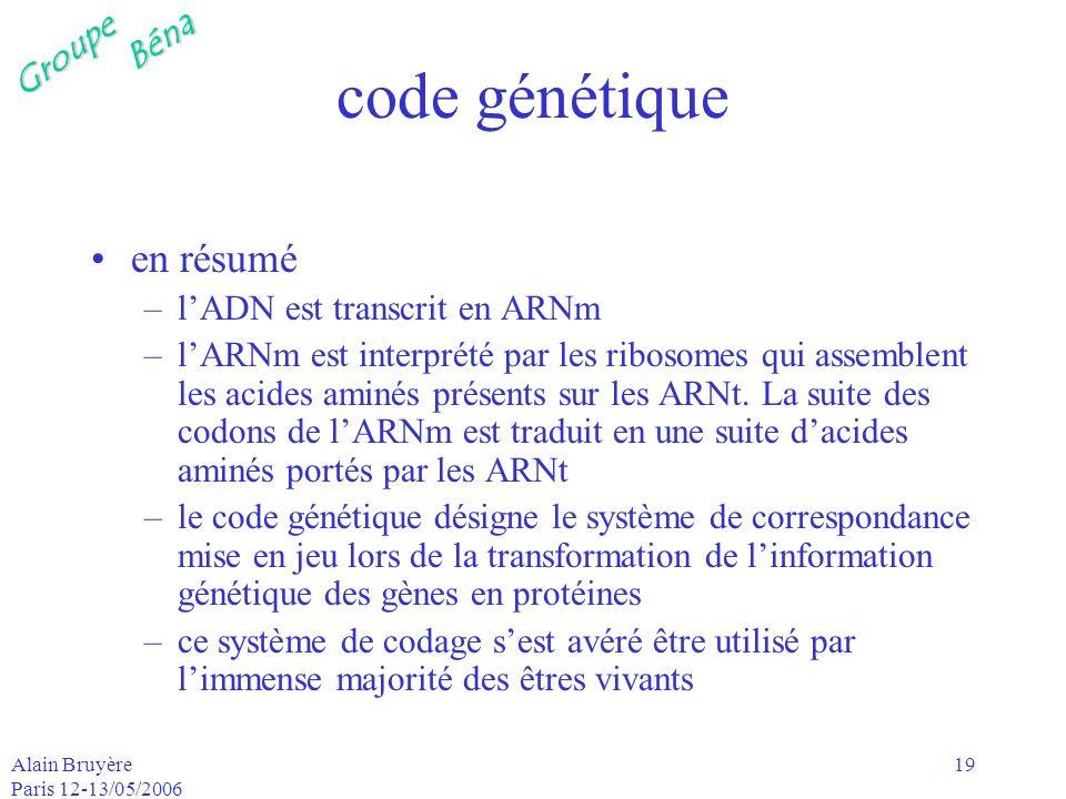 GroupeBéna Alain Bruyère Paris 12-13/05/2006 19 code génétique en résumé –lADN est transcrit en ARNm –lARNm est interprété par les ribosomes qui assem