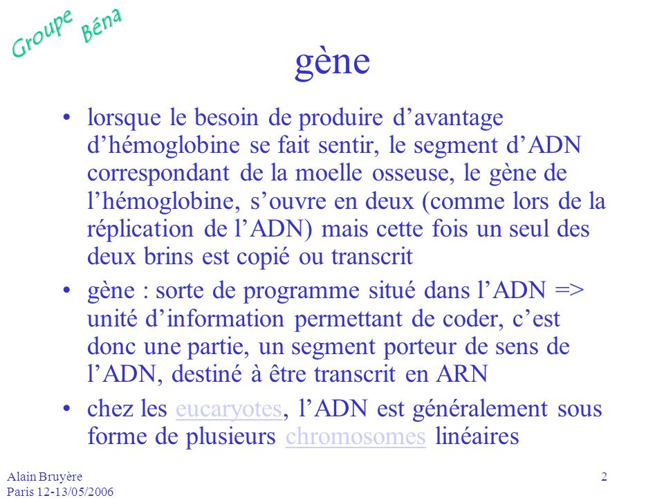 GroupeBéna Alain Bruyère Paris 12-13/05/2006 3 chromosome les chromosomes portent les gènes un chromosome est constitué dune molécule dADN et de protéines lespèce humaine conte 46 23 paires dont 22 sont des chromosomes homologues la dernière paire correspond aux 2 chromosomes sexuels X et Y le génome humain est réparti sur ces 24 chromosomes; les gènes ne constituent quune partie du génome la plus grande partie du génome est contenue dans le noyau le cytoplasme contient également une petite partie du génome cytoplasme