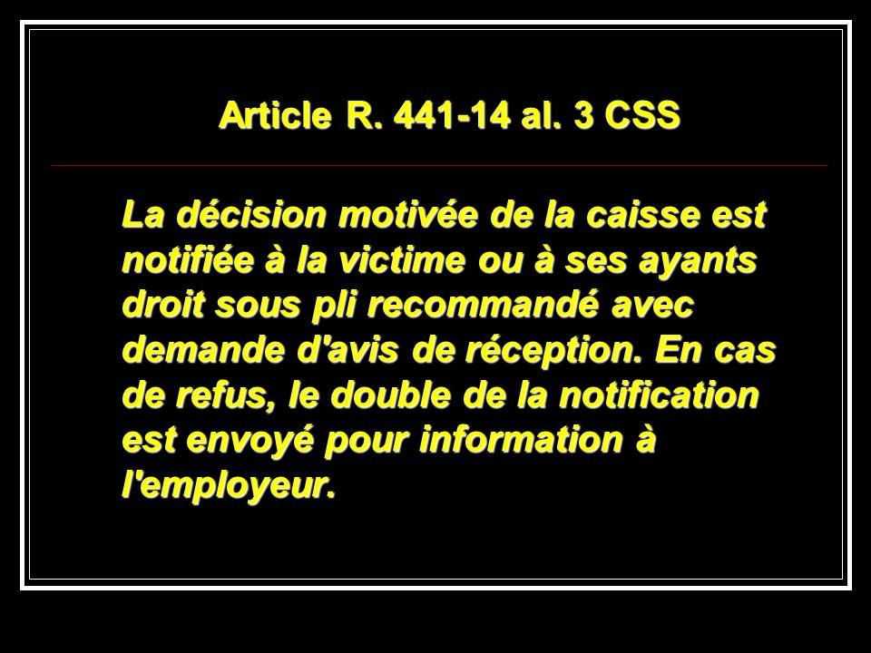 Article R. 441-14 al. 3 CSS La décision motivée de la caisse est notifiée à la victime ou à ses ayants droit sous pli recommandé avec demande d'avis d