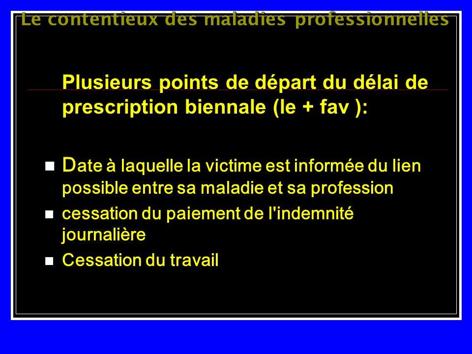 Le contentieux des maladies professionnelles Plusieurs points de départ du délai de prescription biennale (le + fav ): D ate à laquelle la victime est