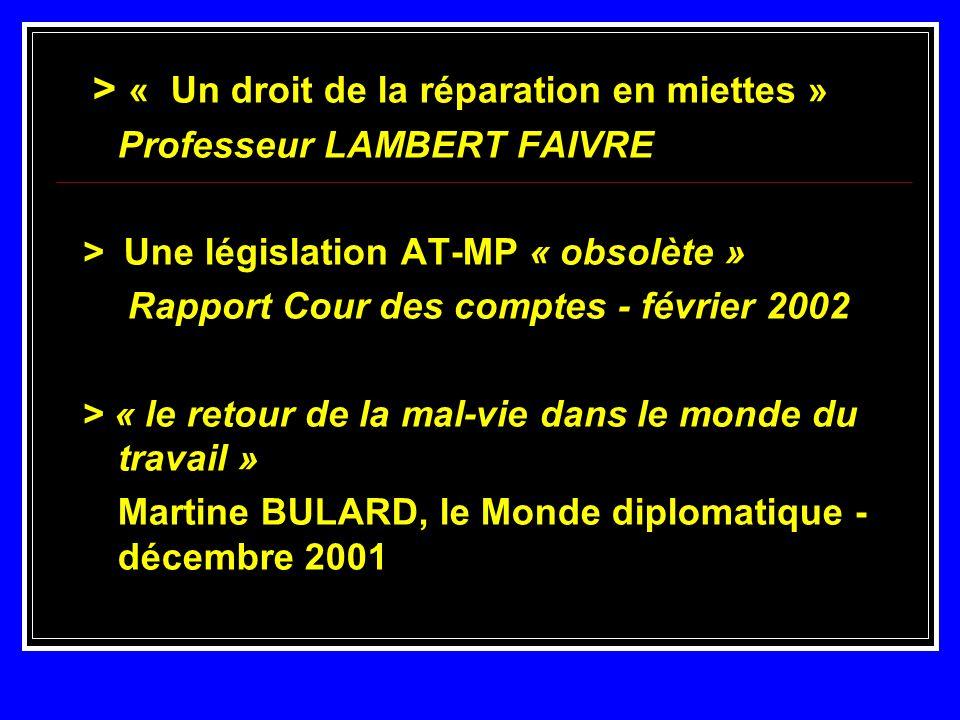 > « Un droit de la réparation en miettes » Professeur LAMBERT FAIVRE > Une législation AT-MP « obsolète » Rapport Cour des comptes - février 2002 Rapp